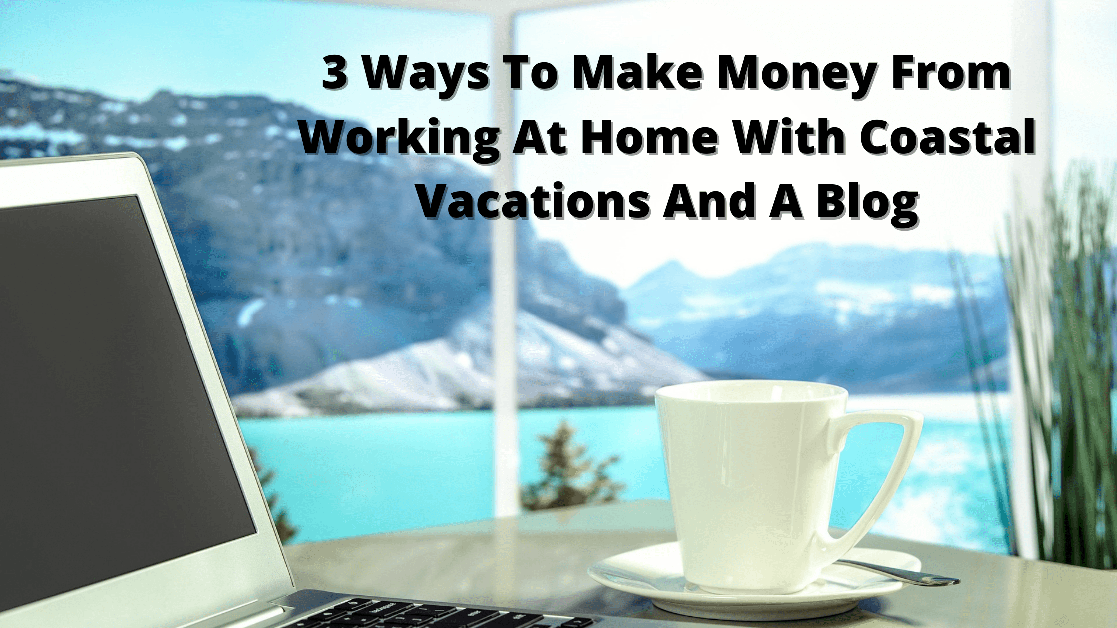 3 Ways To Make Money From Working At Home With Coastal Vacations And A Blog