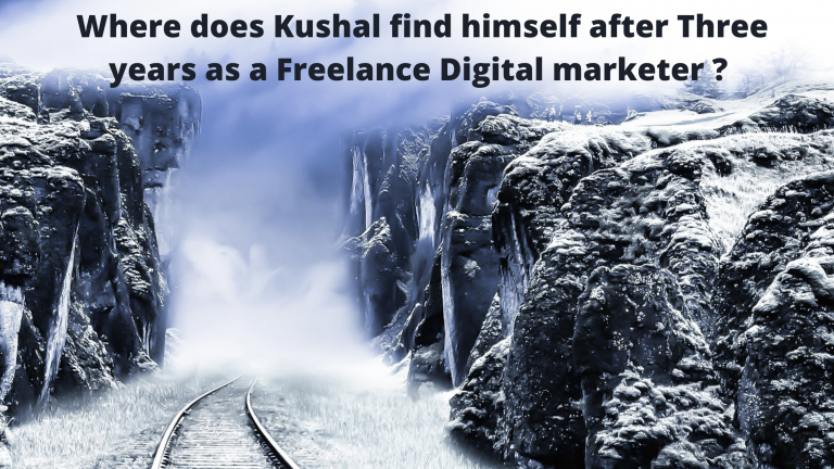 Where does Kushal find himself after Three years as a Freelance Digital marketer ? What will be his 2.0 version?