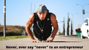 Never, ever say never to an entrepreneur